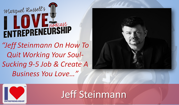 076: Jeff Steinmann On How To Quit Working Your Soul-Sucking 9-5 Job & Create A Business You Love