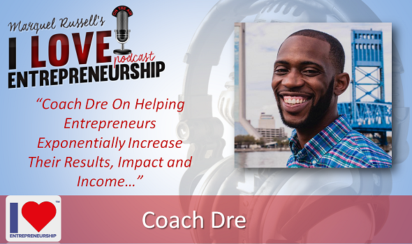 092: Coach Dre On Helping Entrepreneurs Exponentially Increase Their Results, Impact and Income