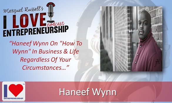 "093: Haneef Wynn On ""How To Wynn"" In Business & Life Regardless Of Your Circumstances"